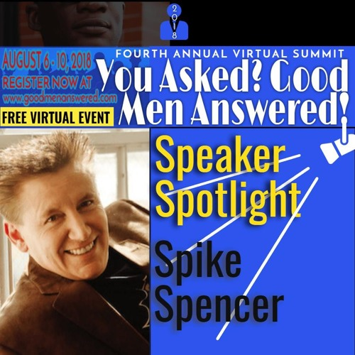 You Asked? Good Men Answered 2018 Spike Spencer Interview-FULL
