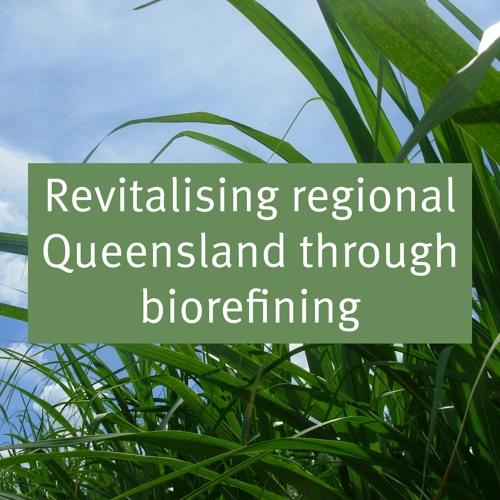 Revitalising regional Queensland through biorefining (full podcast)