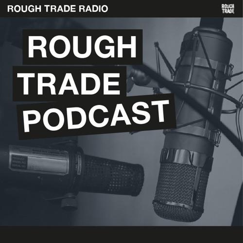 Rough Trade Podcast - Episode 25
