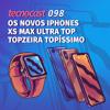 098 – Os novos iPhones XS Max Ultra Top Topzeira Topíssimo