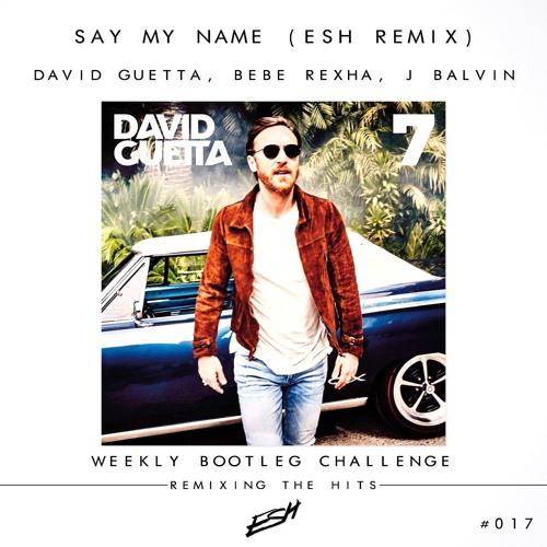David Guetta, Bebe Rexha, J Balvin - Say My Name (ESH Remix)[BUY=FREE DOWNLOAD] #WBC017