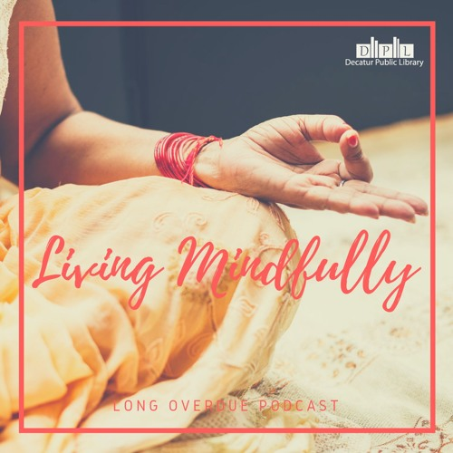 Long Overdue Episode 49: Living Mindfully