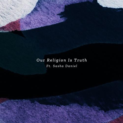 Our Religion Is Truth Ft. Sasha Daniel