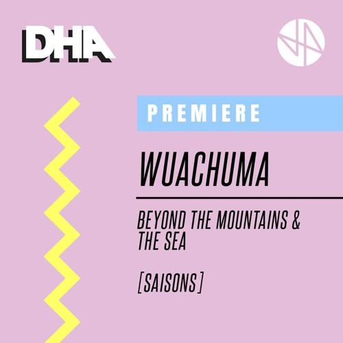 Premiere: Wuachuma - Beyond The Mountains & The Sea [Saisons]