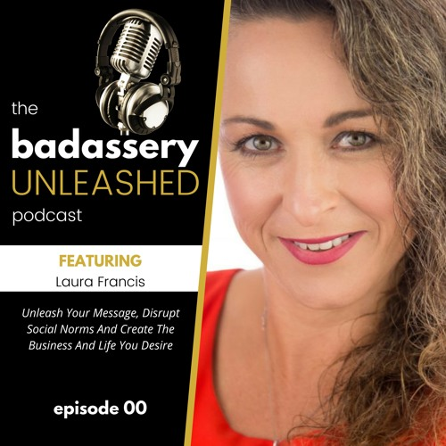 Episode #00: Unleash Your Message, Disrupt Social Norms And Create The Business And Life You Desire