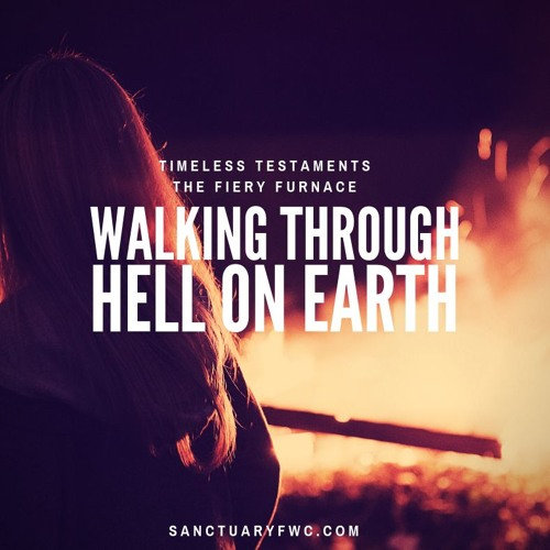Walking through Hell on Earth (The Fiery Furnace)