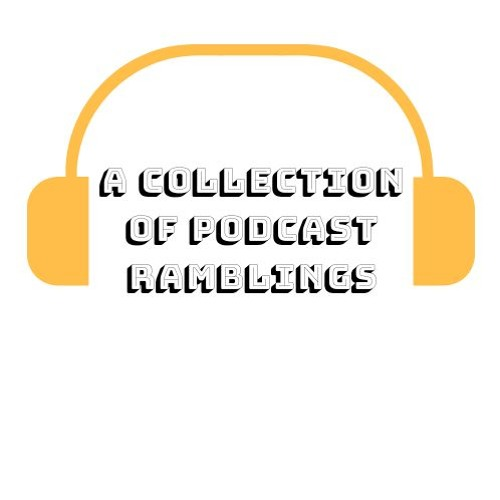 A Collection of Podcast Ramblings