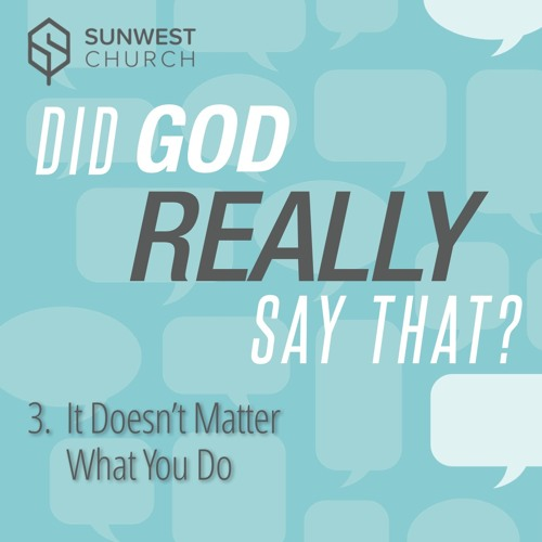 2018-10-07 Did God Really Say That? - Part 3: It Doesn't Matter What You Do, Matt Dyck