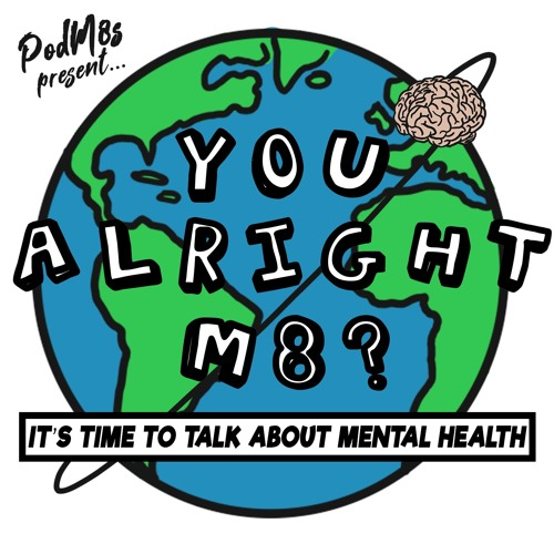 PodM8s Present - You Alright M8? - It's time to talk about mental health. (UK Group 1)