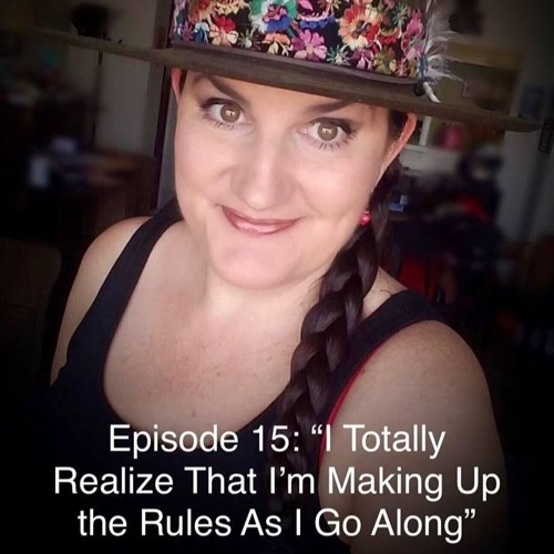 "Episode 15: ""I Totally Realize That I'm Making Up The Rules As I Go Along"""