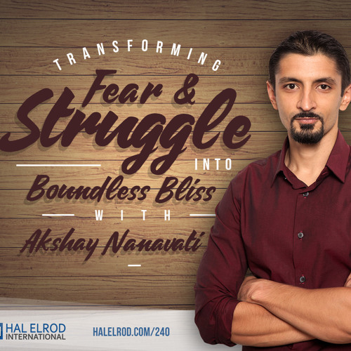 240: Transforming Fear and Struggle into Boundless Bliss with Akshay Nanavati