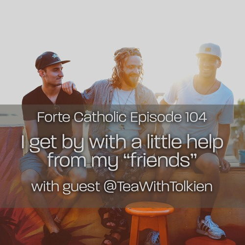 Forte Catholic Ep 104-I Get By With A Little Help From My Friends Guest/TeaWithTolkien