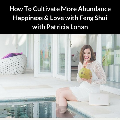 Feng Shui For More Abundance, Happiness & Love with Patricia Lohan
