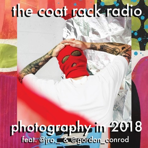 005 The Coat Rack Radio: Photography in 2018 (feat. @jro._ and @gordon_conrod)