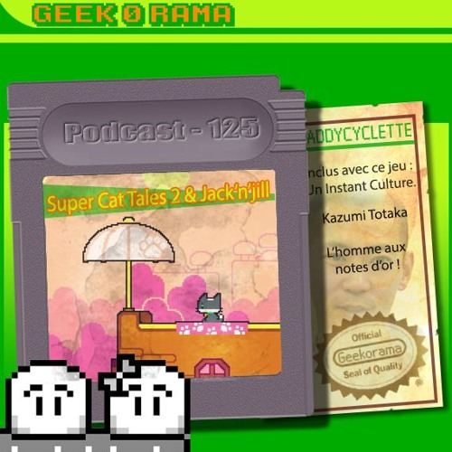 Episode 125 Geek'O'rama - Super Cat Tales 2 & Jack'n'Jill | Culture : Kazumi Totaka