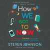 How We Got To Now by Steven Johnson, read by Steven Johnson