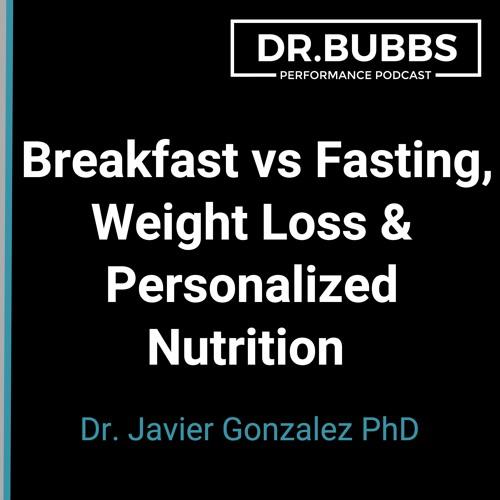 S2E40 // Breakfast vs Fasting, Weight Loss & Personalized Nutrition w/ Dr. Javier Gonzalez PhD