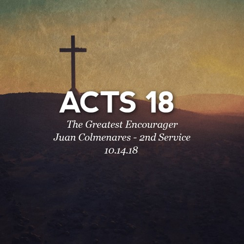 10.15.18 - Acts 18 - The Greatest Encourager - Juan Colmenares - 2nd Service