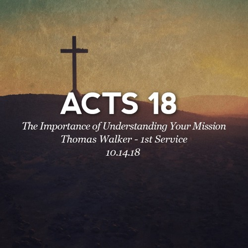 10.15.18 - Acts 18 - The Importance of Understanding Your Mission - Thomas Walker - 1st Service