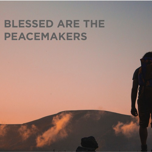 Beatitudes VII: Blessed are the peacemakers
