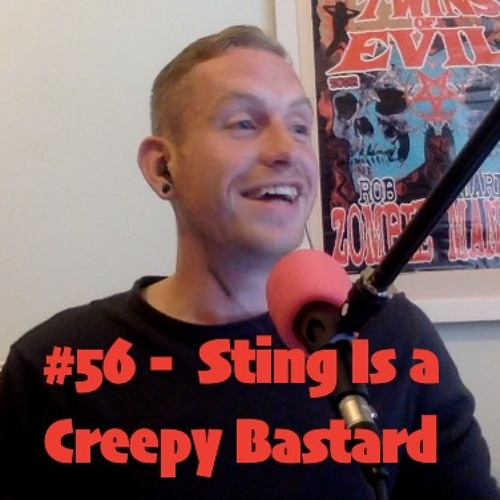 #56 - Sting Is A Creepy Bastard