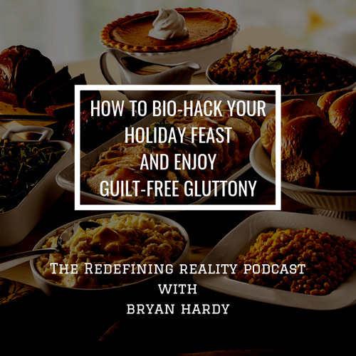 How to Bio-Hack Your Holiday Feast and Enjoy Guilt Free Gluttony - Ep. 47