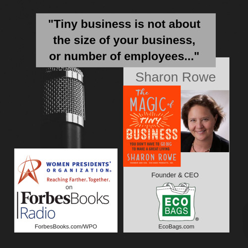 "Sharon Rowe is founder/CEO of Eco-Bags Products (EcoBags.com). Since 1989, this certified B Corp has made reusable shopping bags to replace plastic bags; her new book is ""The Magic of Tiny Business: You Don't Have to Go Big to Make a Great Living."""