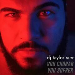 Vou Chorar, Vou Sofrer - Dj Taylor Sier