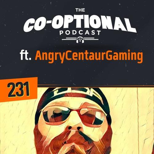 The Co-Optional Podcast Ep. 231 ft. AngryCentaurGaming