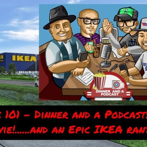 Episode 101 - Dinner and a Podcast: The Movie!......and an Epic IKEA rant!