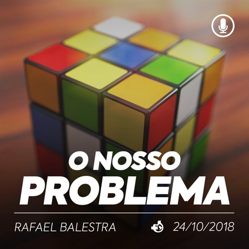 O Nosso Problema - Rafael Balestra - 24/10/2018