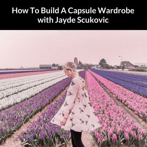 How To Build A Capsule Wardrobe with Jayde Scukovic
