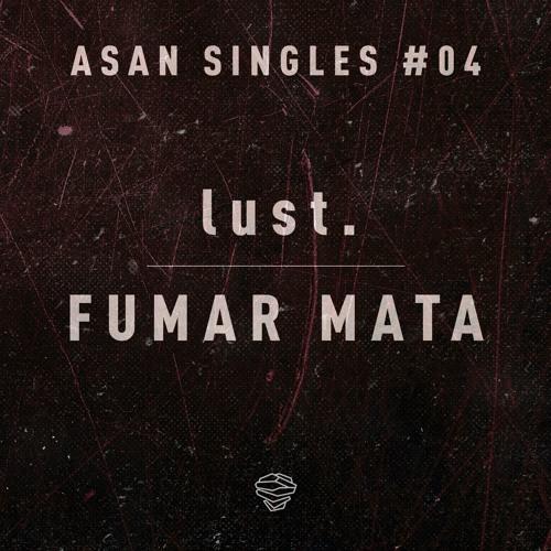 lust. - Fumar Mata (ASAN Singles #04)