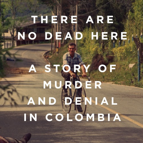 There Are No Dead Here: A Story of Murder and Denial in Colombia (Book Talk)