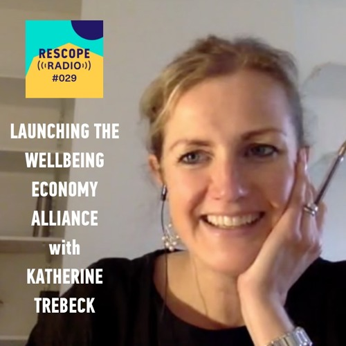 #029 Launching the Wellbeing Economy Alliance, with Research Director Dr Katherine Trebeck