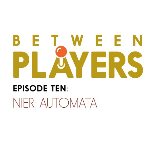Between Players - 10: NieR Automata Hot Take
