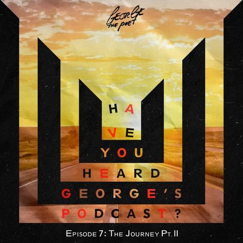 #HaveYouHeardGeorgesPodcast Episode 7 The Journey Pt. II