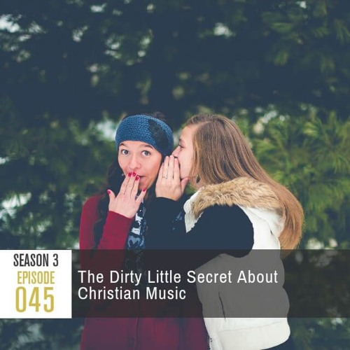 Season 3, Episode 45: The Dirty Little Secret About Christian Music
