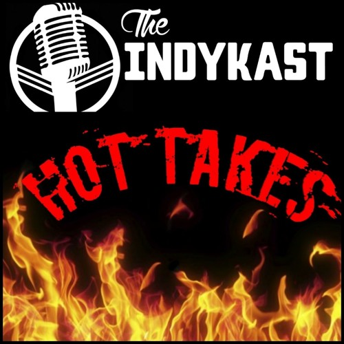 IndyKast S5:E219 - Spicy Takes