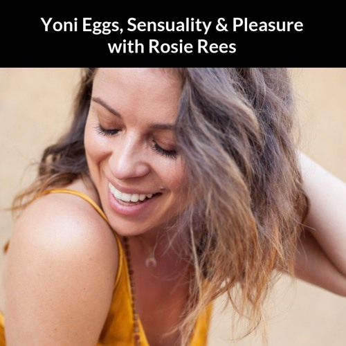 Yoni Eggs, Sensuality & Pleasure with Rosie Rees