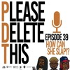 Please Delete This - Ep. 39 - How Can You Slap