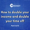Ep 5 - Part 2 of 3 How to double your income and double your time off