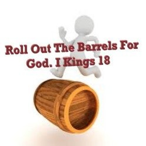 Roll Out The Barrels For God. I Kings 18