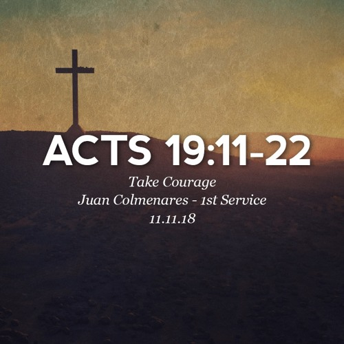 11.11.18 - Acts 19:11-22 - Take Courage - Juan Colmenares - 1st Service