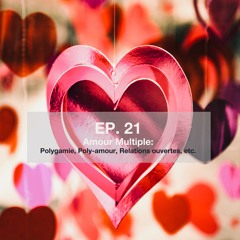 Ep. 21 Amour Multiple: Polygamie, Poly-amour, Relations ouvertes, etc.