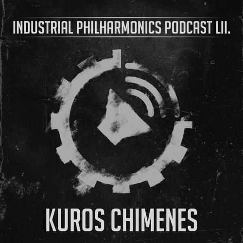 KUROS CHIMENES - Industrial Phillharmonics Podcast LII.