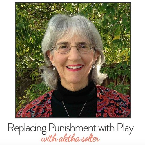 Replacing Punishment With Play with Aletha Solter