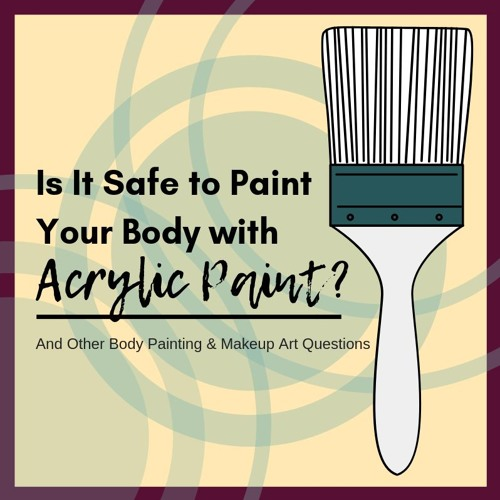 Is It Safe to Paint Your Body with Acrylic Paint - and Other Body Painting and Makeup Art Questions