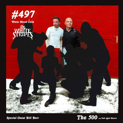 497 The White Stripes White Blood Cells Bill Burr By The 500 With Josh Adam Meyers