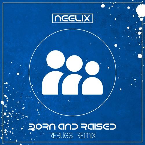 Neelix- Born & Raised (Rebugs Remix) *FREE DOWNLOAD*